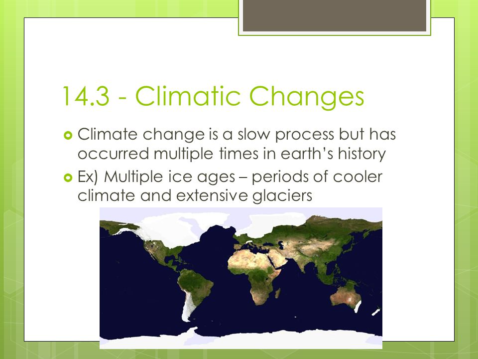 Climatic Changes Climate change is a slow process but has occurred multiple times in earth's history.
