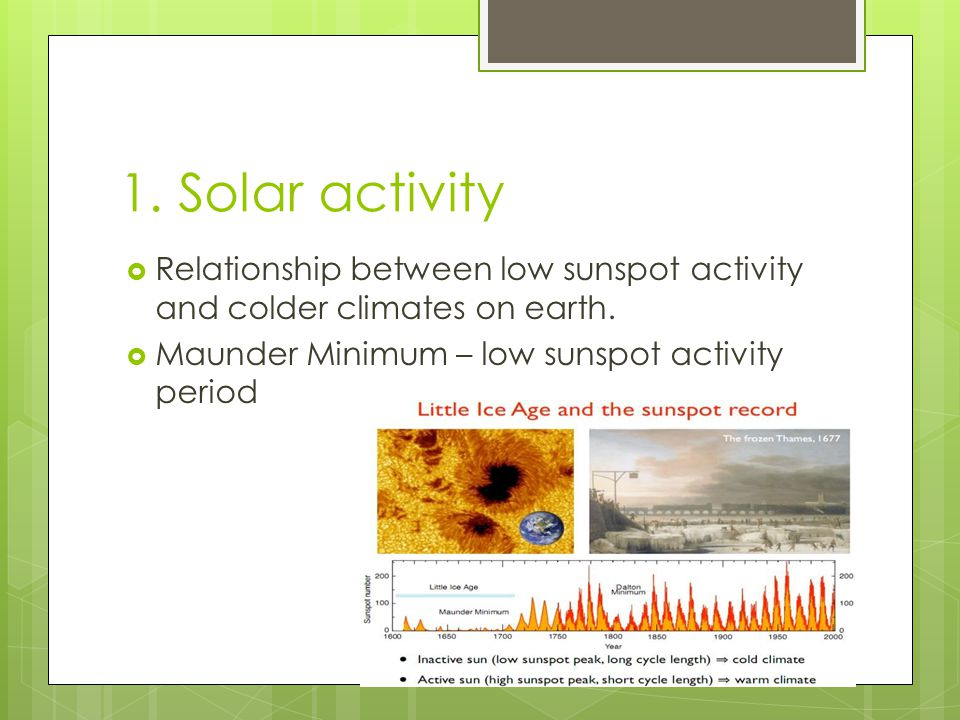1. Solar activity Relationship between low sunspot activity and colder climates on earth.