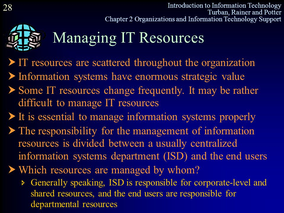Managing IT Resources IT resources are scattered throughout the organization. Information systems have enormous strategic value.