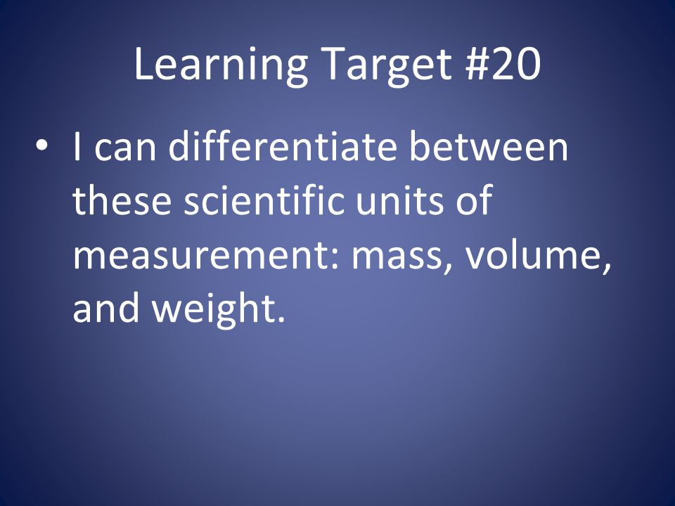 Learning Target #20 I can differentiate between these scientific units of measurement: mass, volume, and weight.