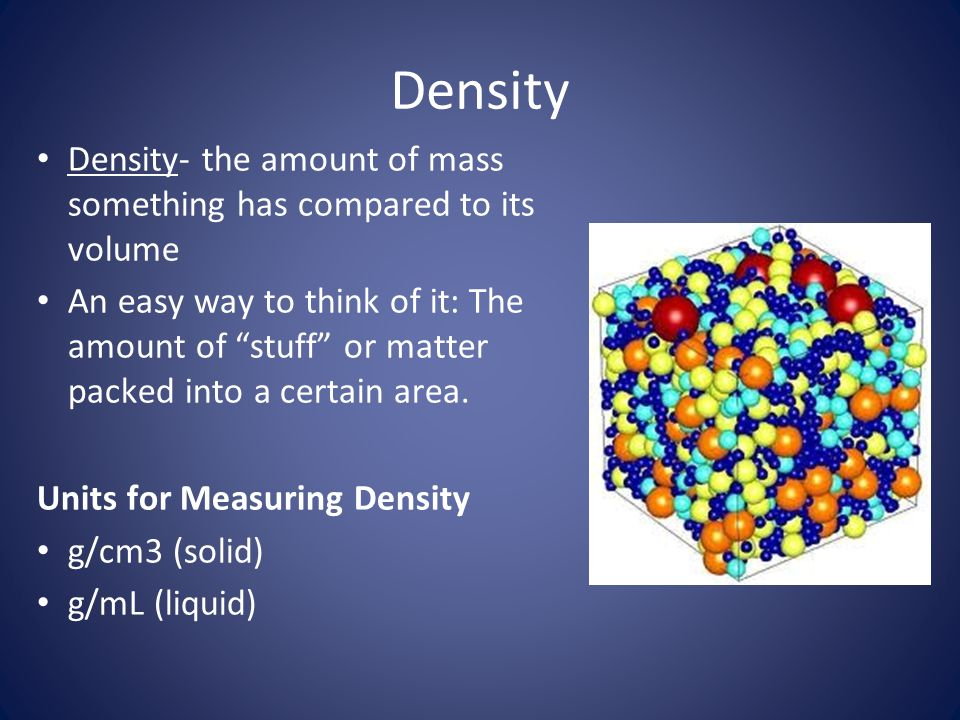 Density Density- the amount of mass something has compared to its volume.