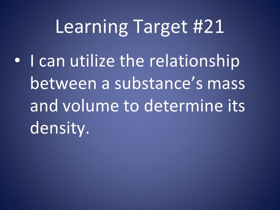 Learning Target #21 I can utilize the relationship between a substance's mass and volume to determine its density.