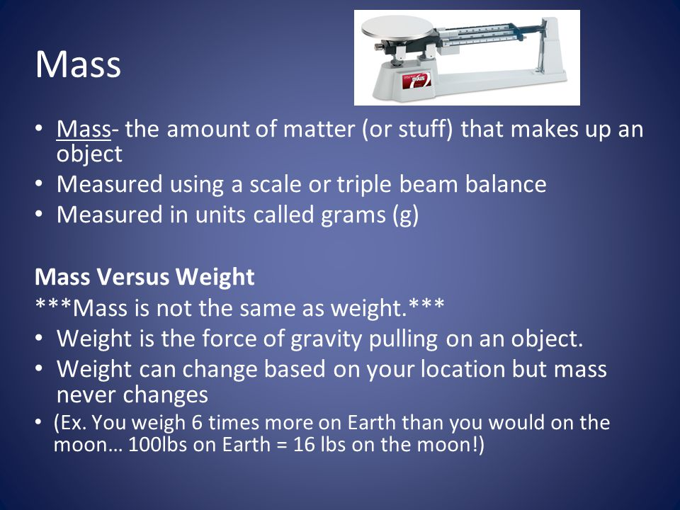 Mass Mass- the amount of matter (or stuff) that makes up an object