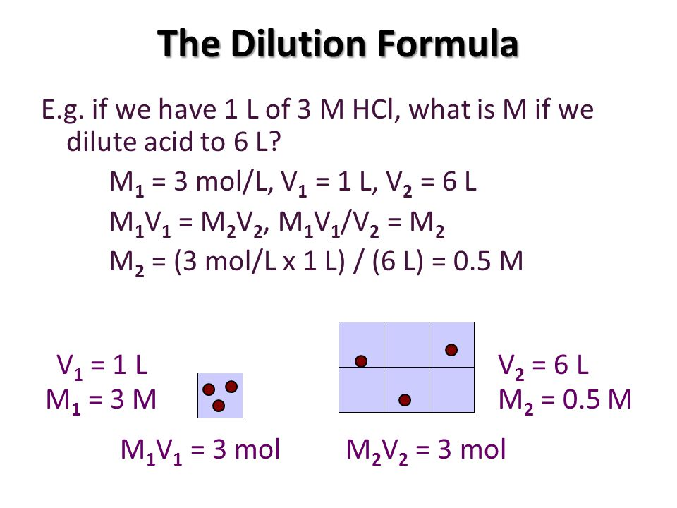 The Dilution Formula E.g. if we have 1 L of 3 M HCl, what is M if we dilute acid to 6 L M1 = 3 mol/L, V1 = 1 L, V2 = 6 L.