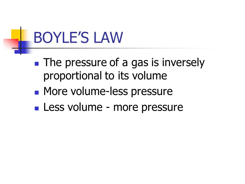 BOYLE'S LAW The pressure of a gas is inversely proportional to its volume. More volume-less pressure.