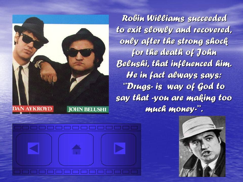 Robin Williams succeeded to exit slowly and recovered, only after the strong shock for the death of John Belushi, that influenced him.