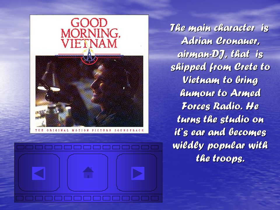 The main character is Adrian Cronauer, airman-DJ, that is shipped from Crete to Vietnam to bring humour to Armed Forces Radio.