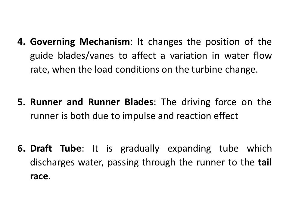 Governing Mechanism: It changes the position of the guide blades/vanes to affect a variation in water flow rate, when the load conditions on the turbine change.