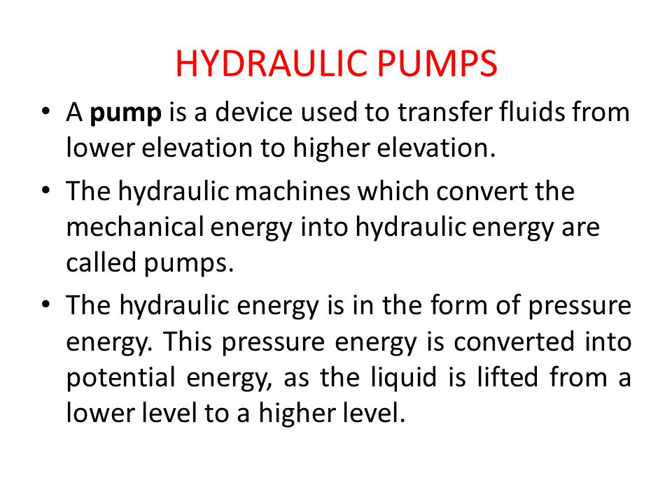 HYDRAULIC PUMPS A pump is a device used to transfer fluids from lower elevation to higher elevation.