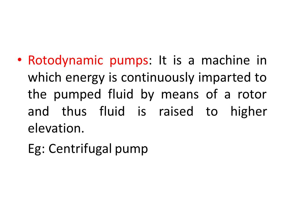 Rotodynamic pumps: It is a machine in which energy is continuously imparted to the pumped fluid by means of a rotor and thus fluid is raised to higher elevation.