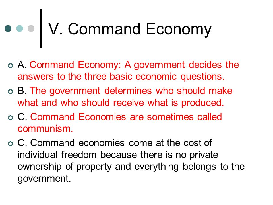 V. Command Economy A. Command Economy: A government decides the answers to the three basic economic questions.