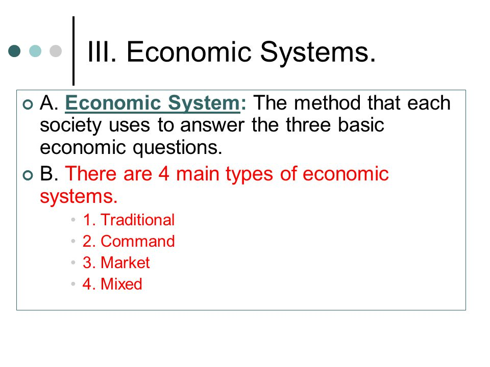 III. Economic Systems. A. Economic System: The method that each society uses to answer the three basic economic questions.