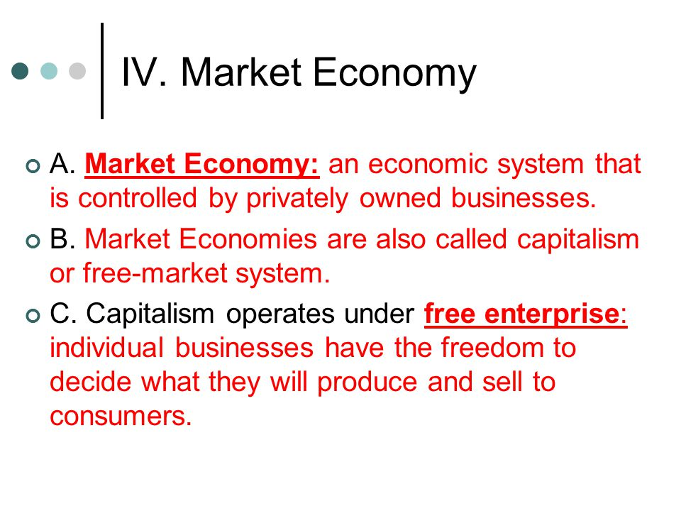 IV. Market Economy A. Market Economy: an economic system that is controlled by privately owned businesses.