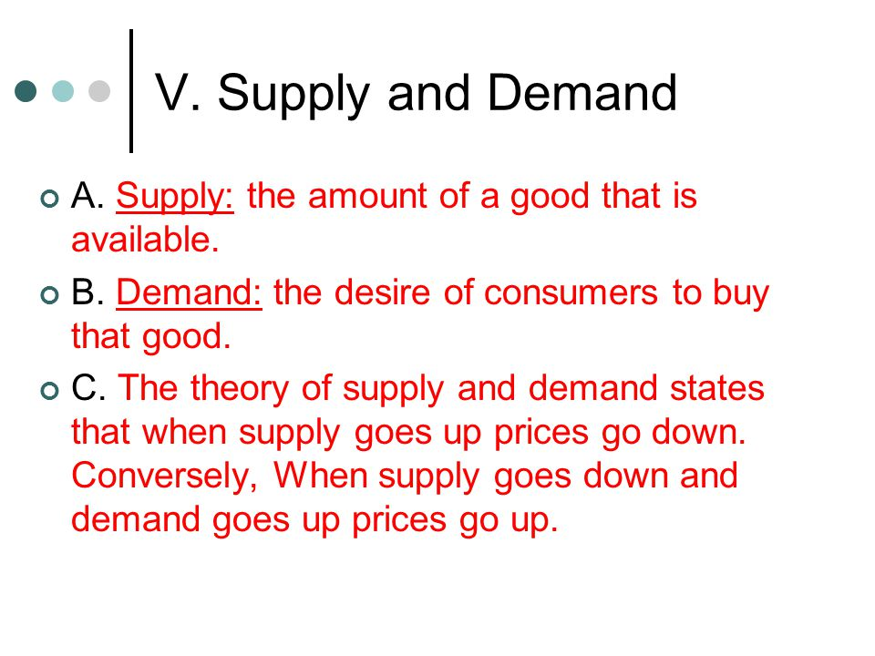 V. Supply and Demand A. Supply: the amount of a good that is available. B. Demand: the desire of consumers to buy that good.