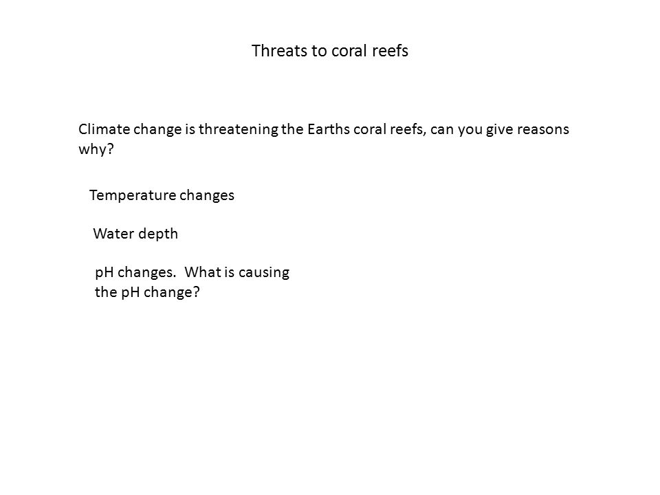 Threats to coral reefs Climate change is threatening the Earths coral reefs, can you give reasons why