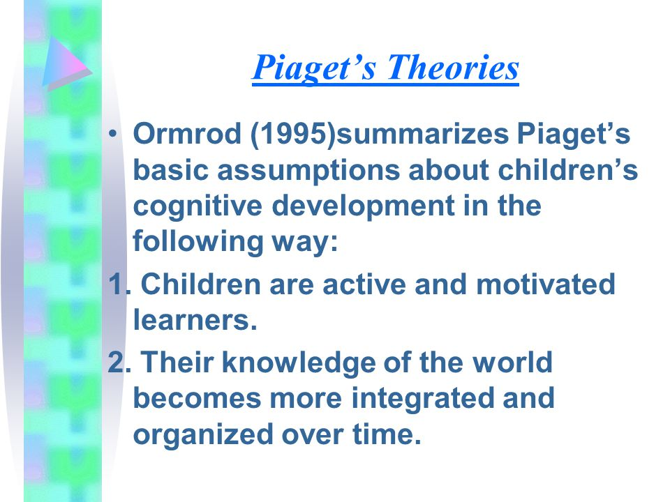 Piaget's Theories Ormrod (1995)summarizes Piaget's basic assumptions about children's cognitive development in the following way: