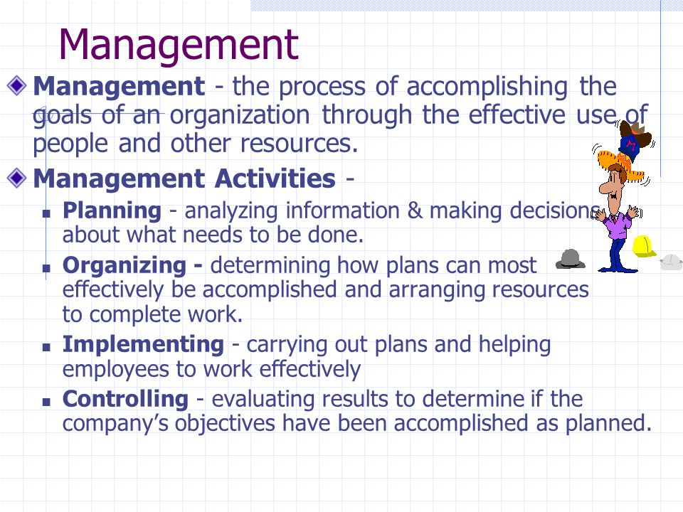 Management Management - the process of accomplishing the goals of an organization through the effective use of people and other resources.