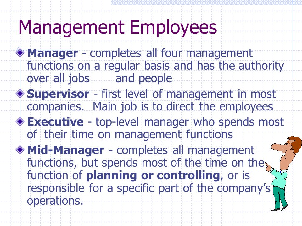 Management Employees Manager - completes all four management functions on a regular basis and has the authority over all jobs and people.