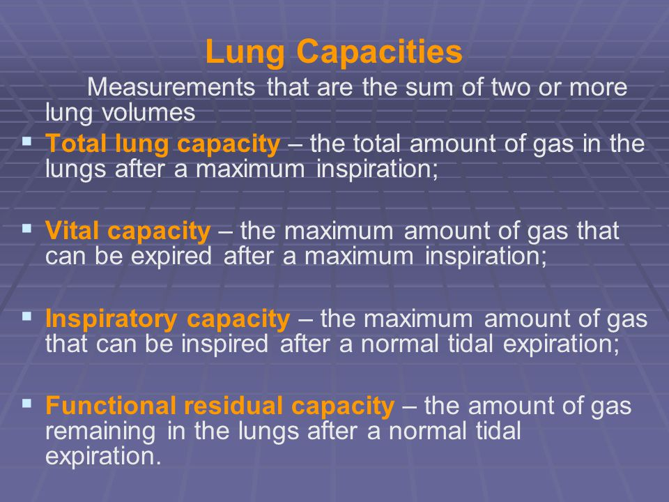 Lung Capacities Measurements that are the sum of two or more lung volumes.