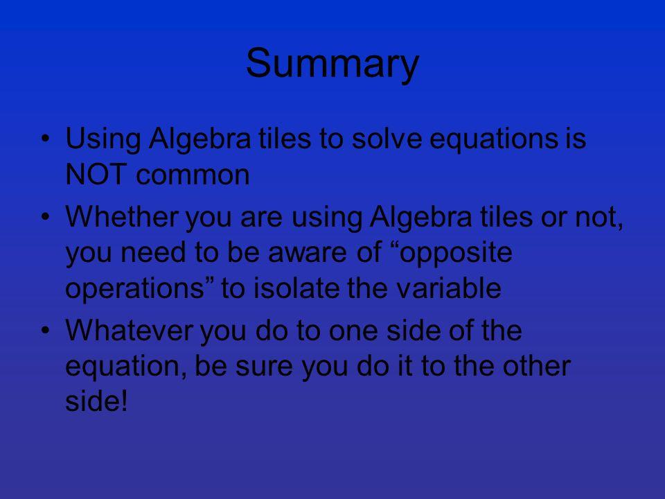 Summary Using Algebra tiles to solve equations is NOT common