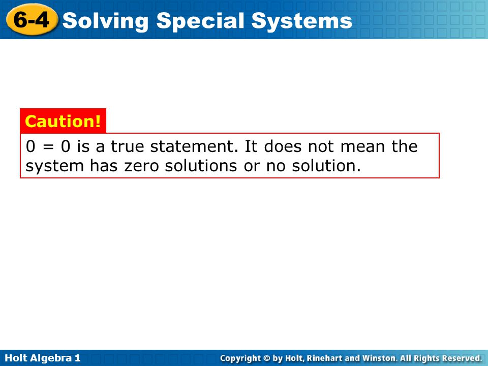 Caution! 0 = 0 is a true statement. It does not mean the system has zero solutions or no solution.