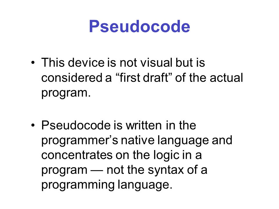 Pseudocode This device is not visual but is considered a first draft of the actual program.