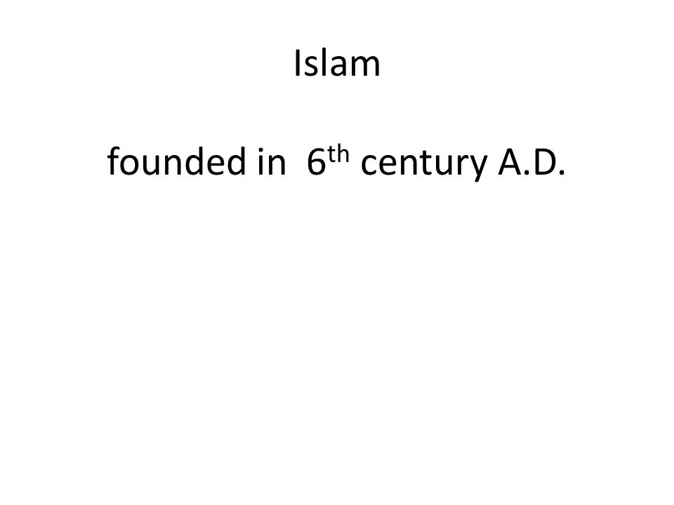 Islam founded in 6th century A.D.
