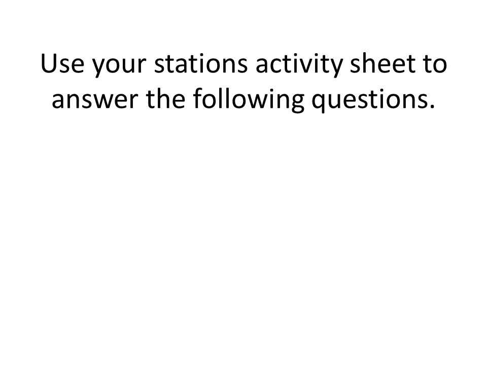 Use your stations activity sheet to answer the following questions.