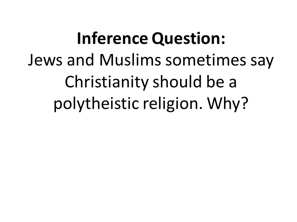 Inference Question: Jews and Muslims sometimes say Christianity should be a polytheistic religion.