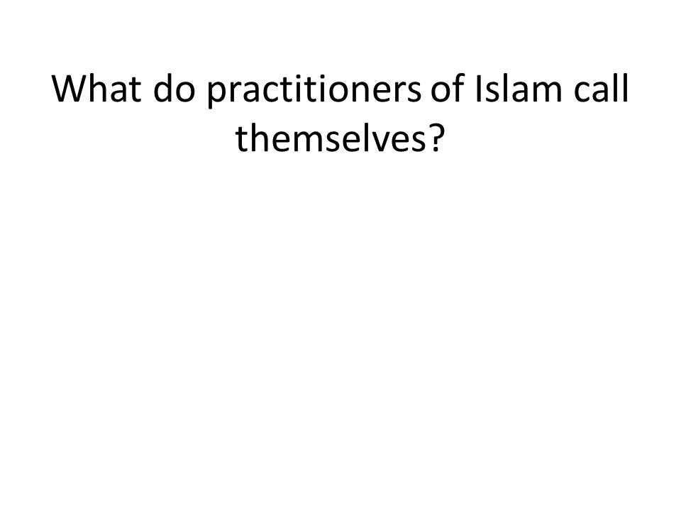 What do practitioners of Islam call themselves