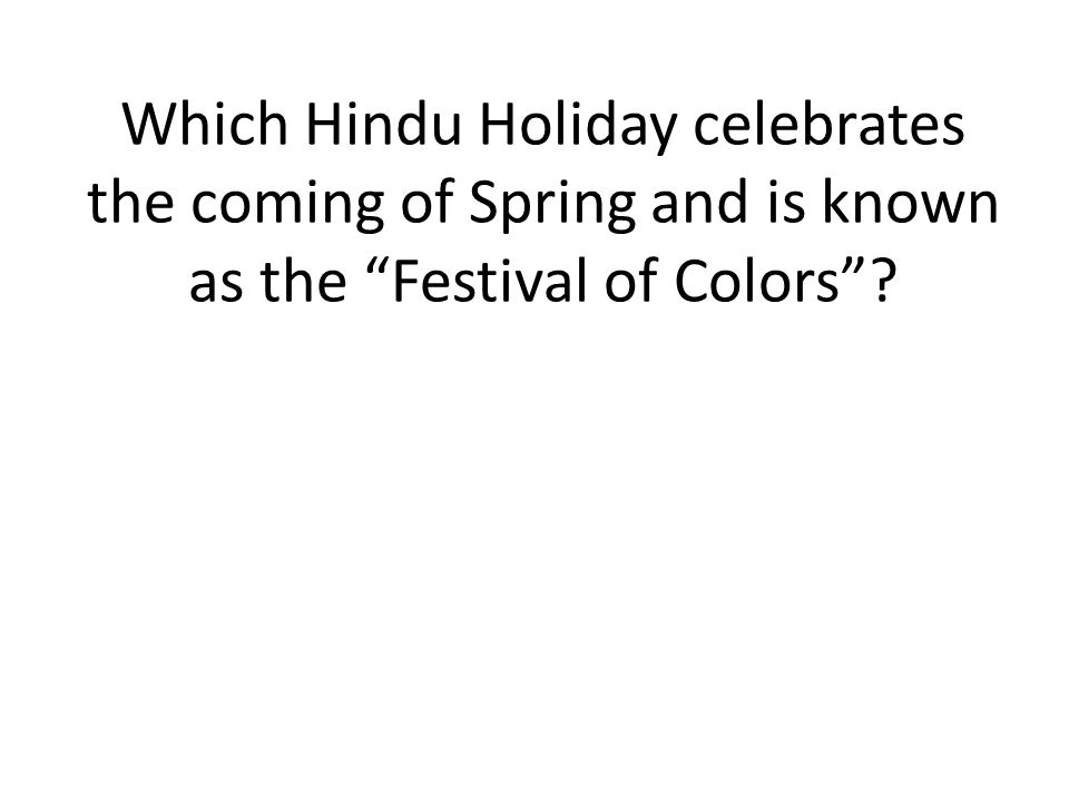 Which Hindu Holiday celebrates the coming of Spring and is known as the Festival of Colors