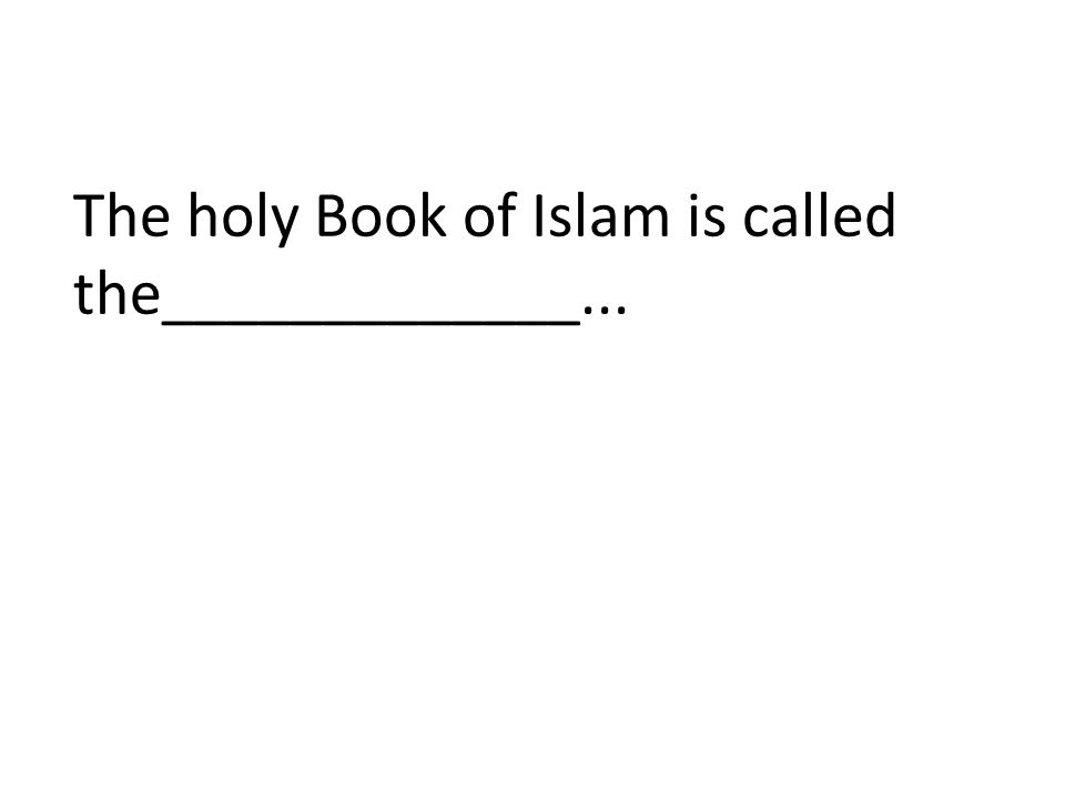 The holy Book of Islam is called the_____________...