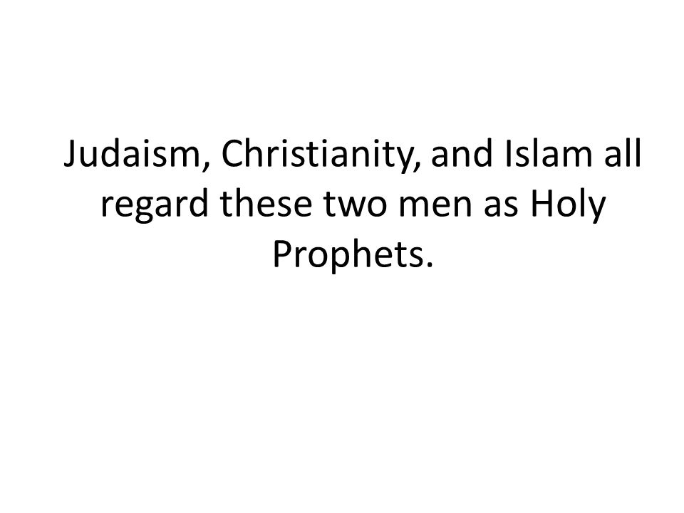 Judaism, Christianity, and Islam all regard these two men as Holy Prophets.