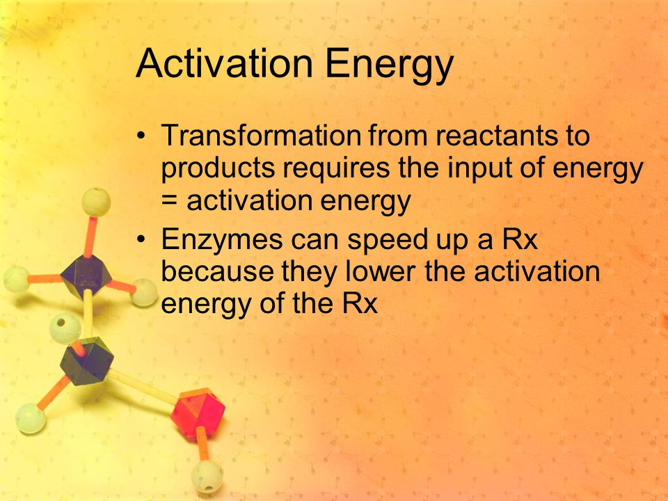 Activation Energy Transformation from reactants to products requires the input of energy = activation energy.