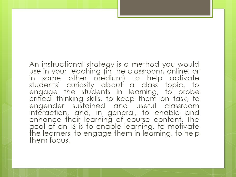 An instructional strategy is a method you would use in your teaching (in the classroom, online, or in some other medium) to help activate students curiosity about a class topic, to engage the students in learning, to probe critical thinking skills, to keep them on task, to engender sustained and useful classroom interaction, and, in general, to enable and enhance their learning of course content.