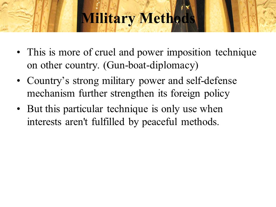 Military Methods This is more of cruel and power imposition technique on other country. (Gun-boat-diplomacy)