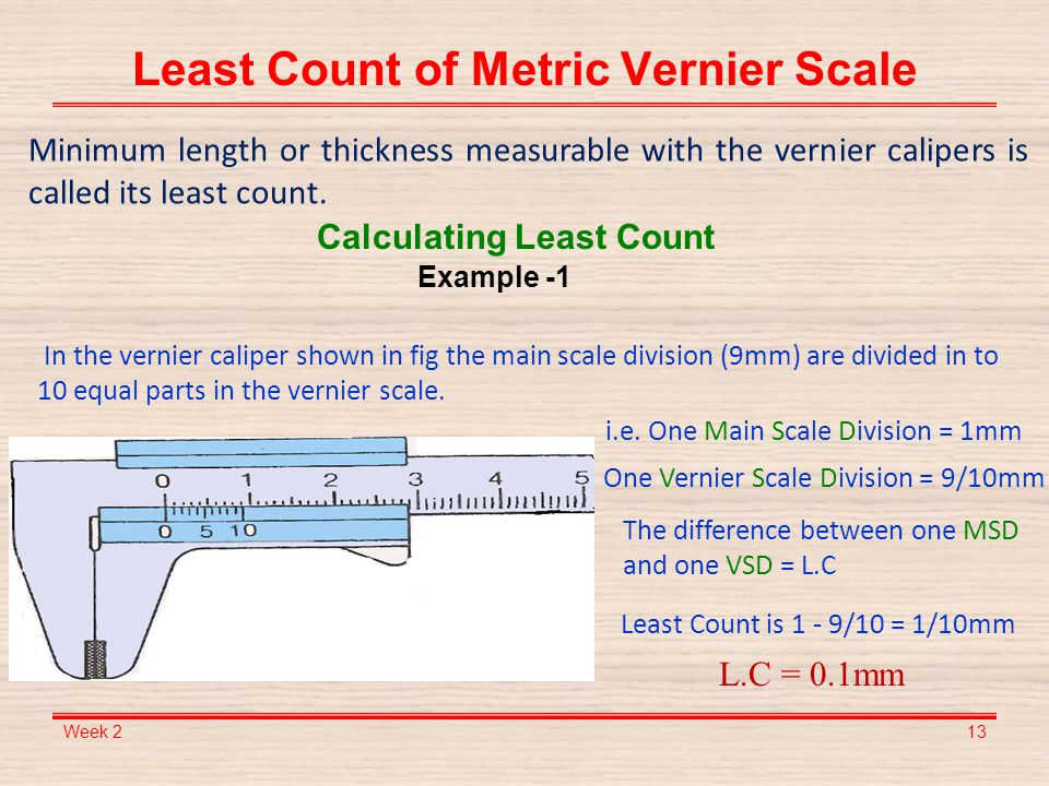 least count Least count is the minimum measurement that can be made by a measuring device least count of a vernier callipers = minimum measurement on main scale / total number.