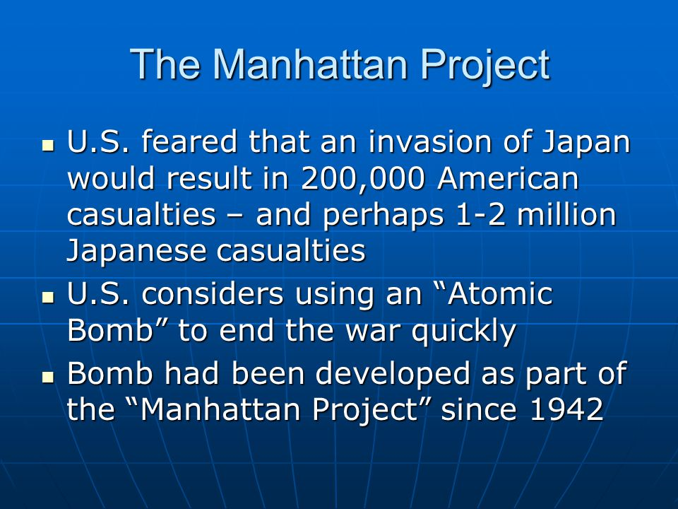 The Manhattan Project U.S. feared that an invasion of Japan would result in 200,000 American casualties – and perhaps 1-2 million Japanese casualties.
