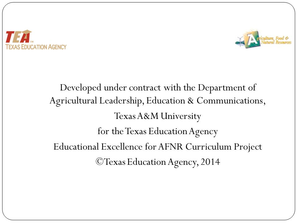 Developed under contract with the Department of Agricultural Leadership, Education & Communications, Texas A&M University for the Texas Education Agency Educational Excellence for AFNR Curriculum Project ©Texas Education Agency, 2014