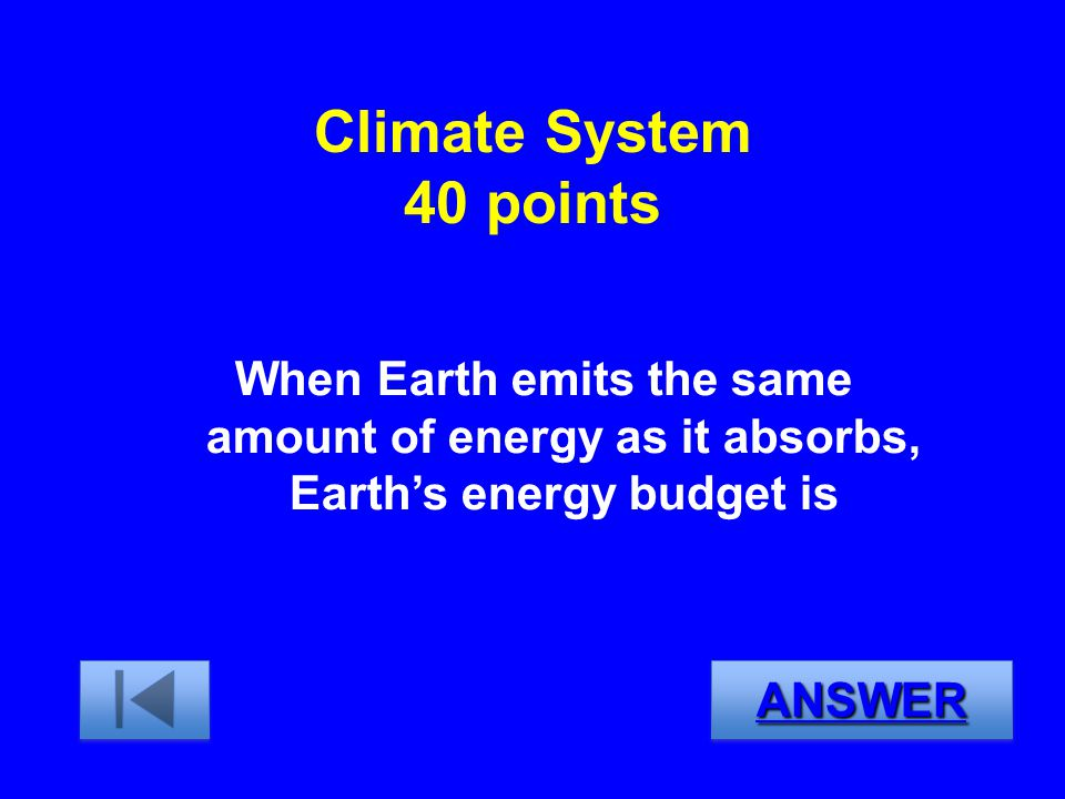 Climate System 40 points When Earth emits the same amount of energy as it absorbs, Earth's energy budget is.