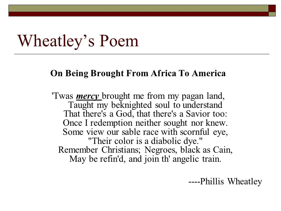 on being brought from africa to america by wheatley On being brought from africa to america is a poem by phillis wheatley, the first african american poet in the 18th century written as a lyric, wheatley.