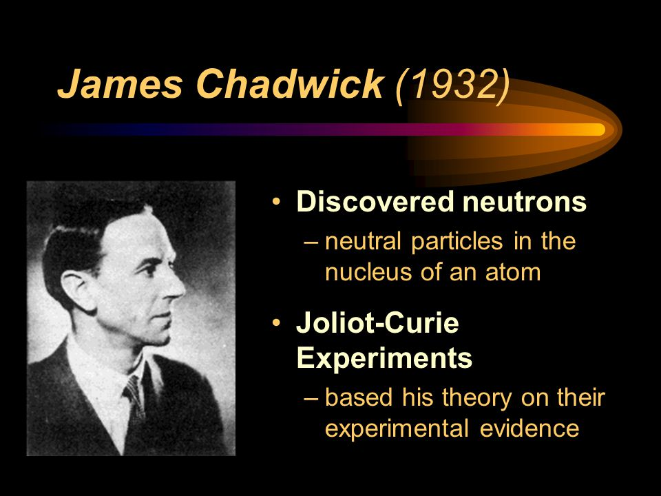 James Chadwick (1932) Discovered neutrons Joliot-Curie Experiments