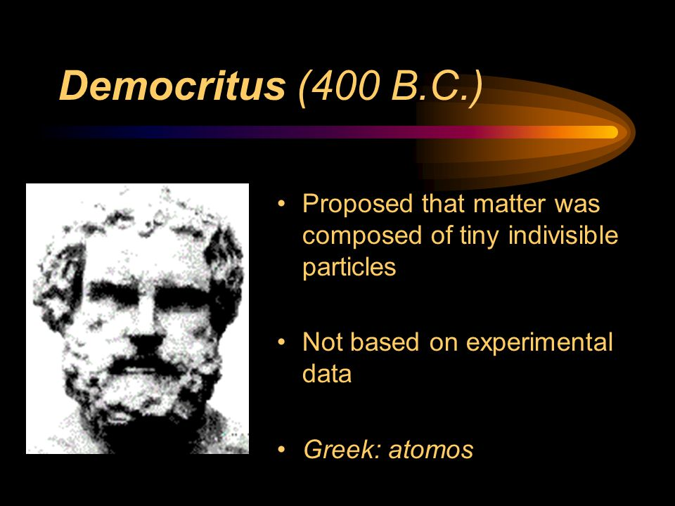 Democritus (400 B.C.) Proposed that matter was composed of tiny indivisible particles. Not based on experimental data.