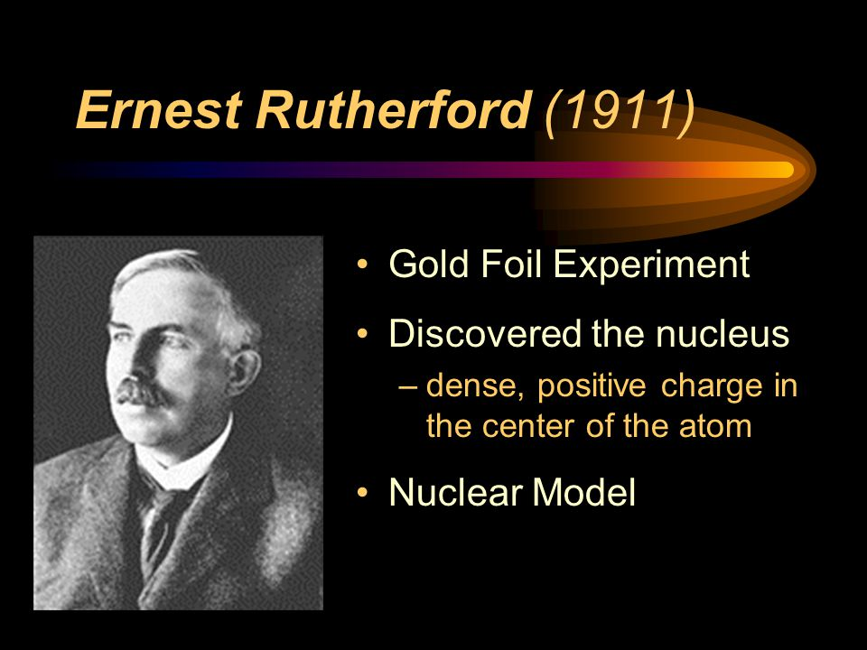 Ernest Rutherford (1911) Gold Foil Experiment Discovered the nucleus