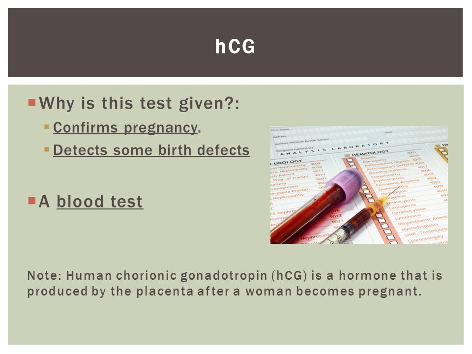 hCG Why is this test given : A blood test Confirms pregnancy.