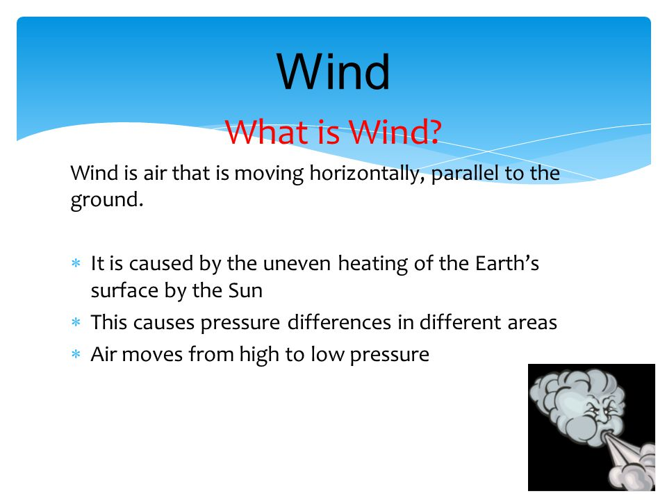 Wind What is Wind Wind is air that is moving horizontally, parallel to the ground.