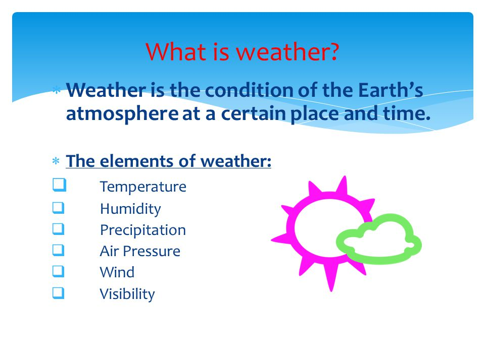 What is weather Weather is the condition of the Earth's atmosphere at a certain place and time. The elements of weather: