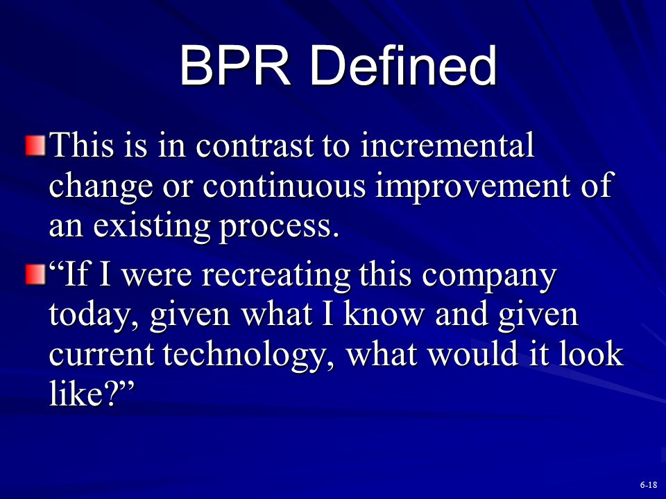 BPR Defined This is in contrast to incremental change or continuous improvement of an existing process.