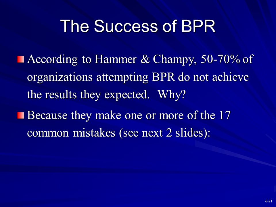 The Success of BPR According to Hammer & Champy, 50-70% of organizations attempting BPR do not achieve the results they expected. Why