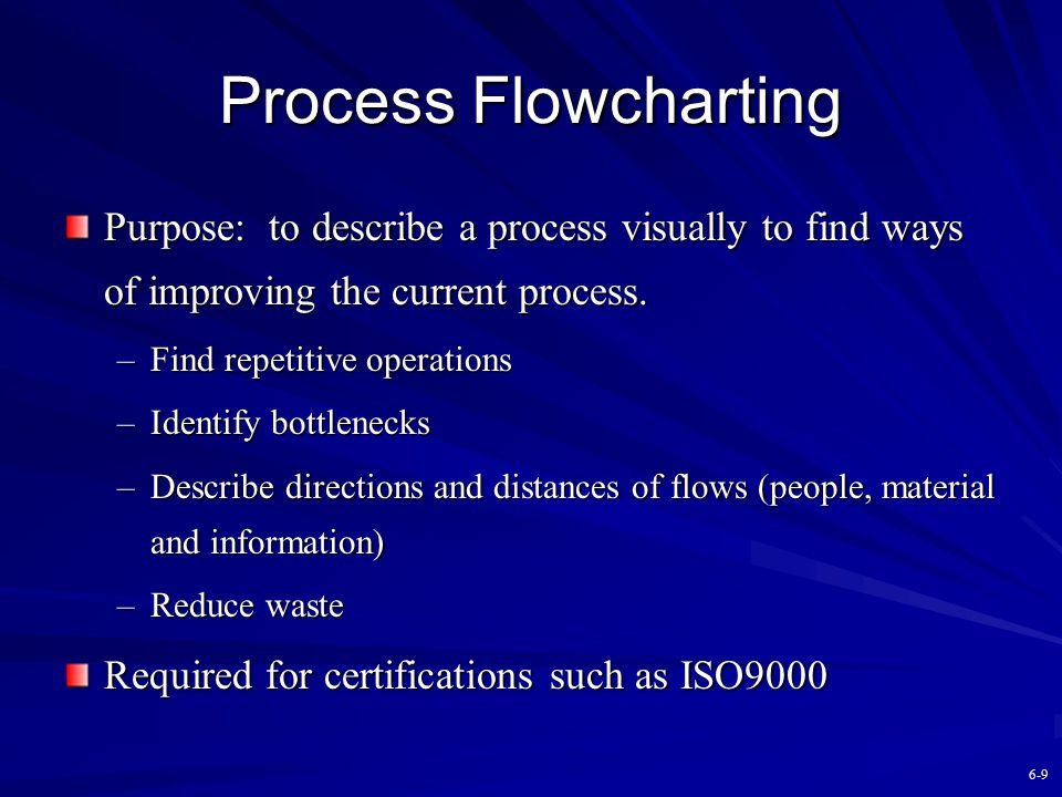 Process Flowcharting Purpose: to describe a process visually to find ways of improving the current process.